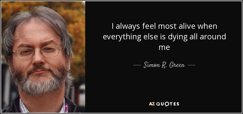 I always feel most alive when everything else is dying all around me - Simon R. Green
