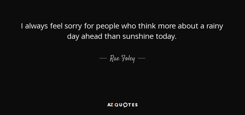 I always feel sorry for people who think more about a rainy day ahead than sunshine today. - Rae Foley