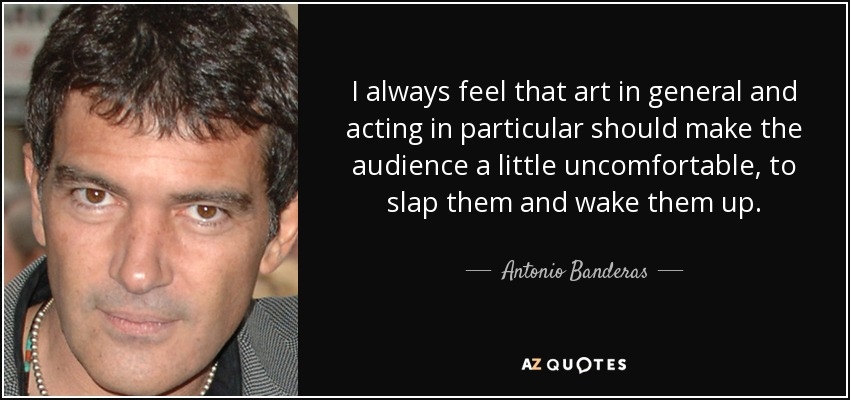 I always feel that art in general and acting in particular should make the audience a little uncomfortable, to slap them and wake them up. - Antonio Banderas