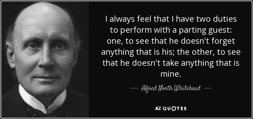 I always feel that I have two duties to perform with a parting guest: one, to see that he doesn't forget anything that is his; the other, to see that he doesn't take anything that is mine. - Alfred North Whitehead