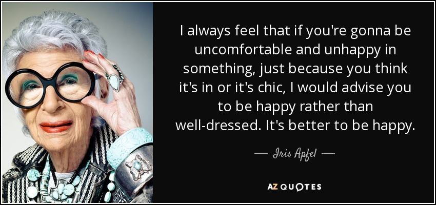 I always feel that if you're gonna be uncomfortable and unhappy in something, just because you think it's in or it's chic, I would advise you to be happy rather than well-dressed. It's better to be happy. - Iris Apfel