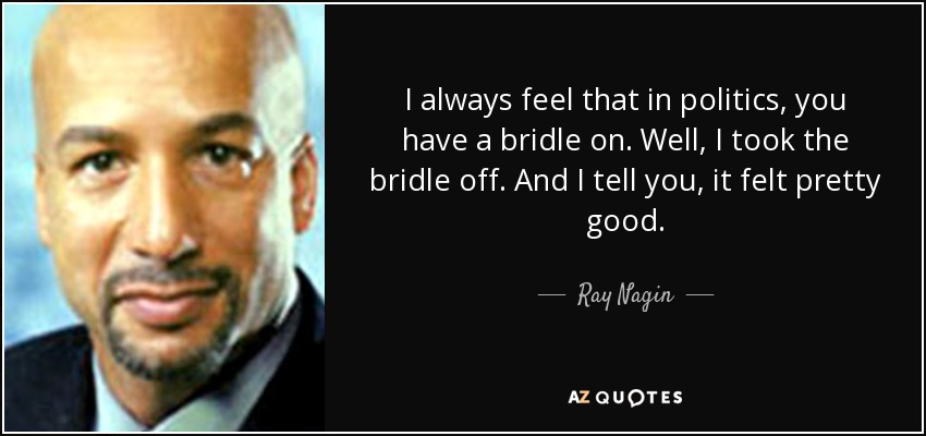 I always feel that in politics, you have a bridle on. Well, I took the bridle off. And I tell you, it felt pretty good. - Ray Nagin