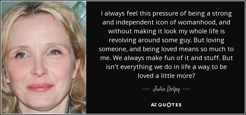 I always feel this pressure of being a strong and independent icon of womanhood, and without making it look my whole life is revolving around some guy. But loving someone, and being loved means so much to me. We always make fun of it and stuff. But isn't everything we do in life a way to be loved a little more? - Julie Delpy