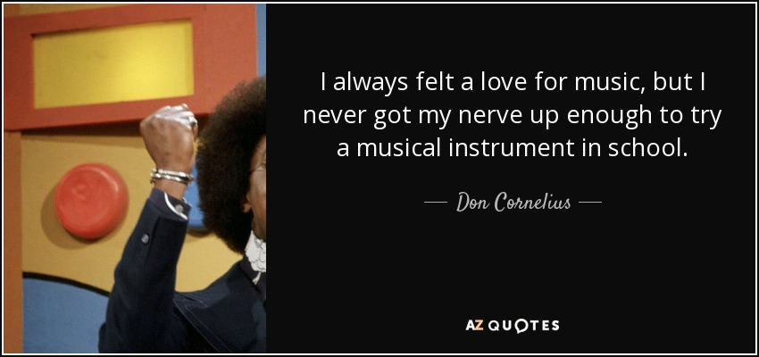 I always felt a love for music, but I never got my nerve up enough to try a musical instrument in school. - Don Cornelius