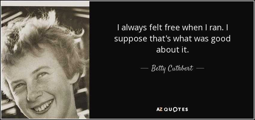 I always felt free when I ran. I suppose that's what was good about it. - Betty Cuthbert