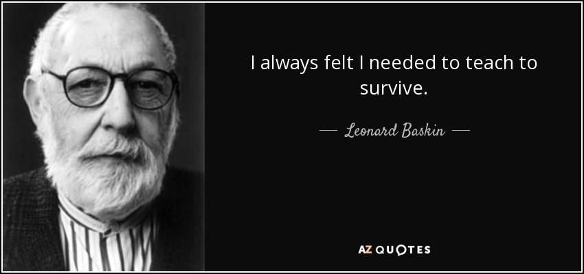 I always felt I needed to teach to survive. - Leonard Baskin