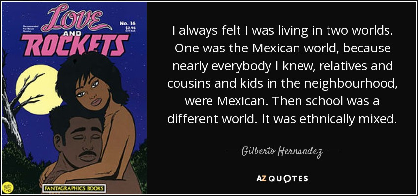 I always felt I was living in two worlds. One was the Mexican world, because nearly everybody I knew, relatives and cousins and kids in the neighbourhood, were Mexican. Then school was a different world. It was ethnically mixed. - Gilberto Hernandez