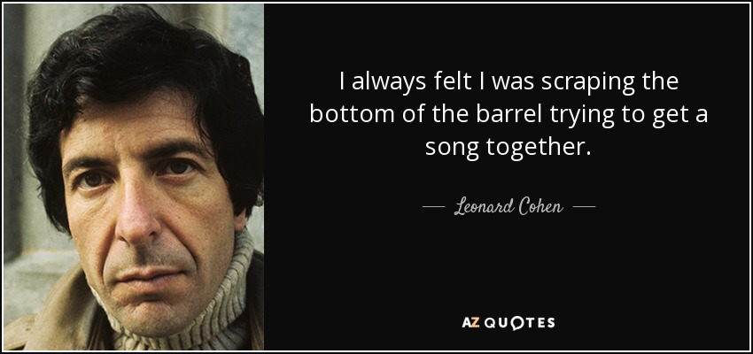 I always felt I was scraping the bottom of the barrel trying to get a song together. - Leonard Cohen