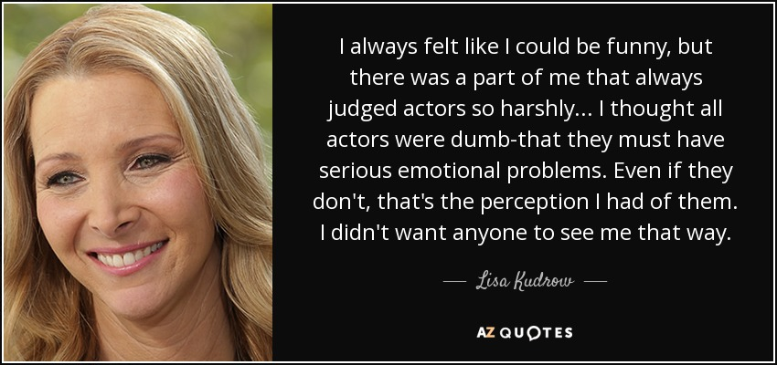 I always felt like I could be funny, but there was a part of me that always judged actors so harshly... I thought all actors were dumb-that they must have serious emotional problems. Even if they don't, that's the perception I had of them. I didn't want anyone to see me that way. - Lisa Kudrow