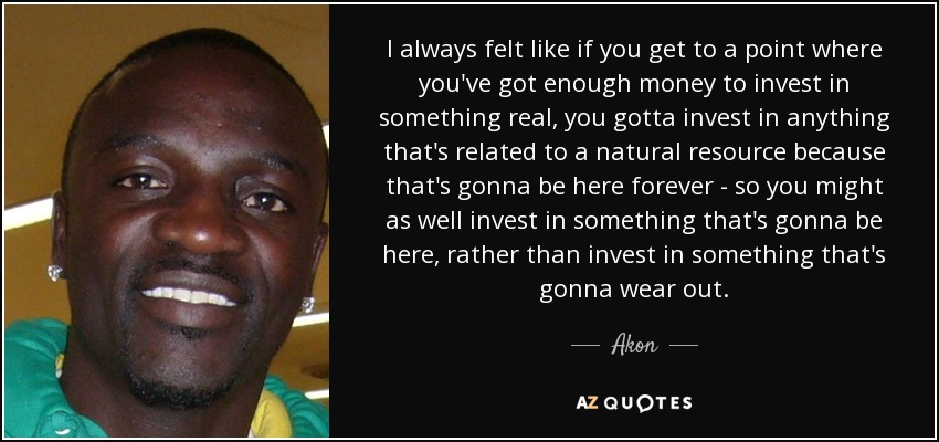 I always felt like if you get to a point where you've got enough money to invest in something real, you gotta invest in anything that's related to a natural resource because that's gonna be here forever - so you might as well invest in something that's gonna be here, rather than invest in something that's gonna wear out. - Akon