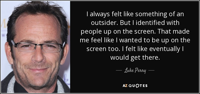 I always felt like something of an outsider. But I identified with people up on the screen. That made me feel like I wanted to be up on the screen too. I felt like eventually I would get there. - Luke Perry