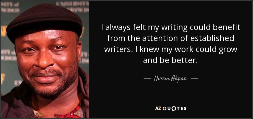 I always felt my writing could benefit from the attention of established writers. I knew my work could grow and be better. - Uwem Akpan