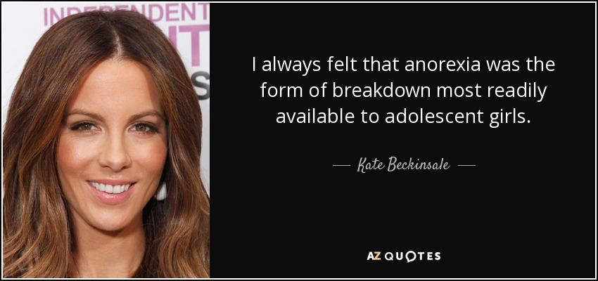I always felt that anorexia was the form of breakdown most readily available to adolescent girls. - Kate Beckinsale