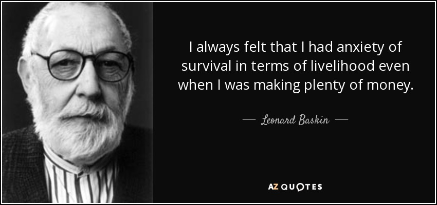 I always felt that I had anxiety of survival in terms of livelihood even when I was making plenty of money. - Leonard Baskin