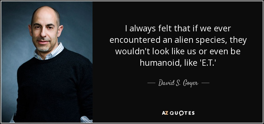 I always felt that if we ever encountered an alien species, they wouldn't look like us or even be humanoid, like 'E.T.' - David S. Goyer