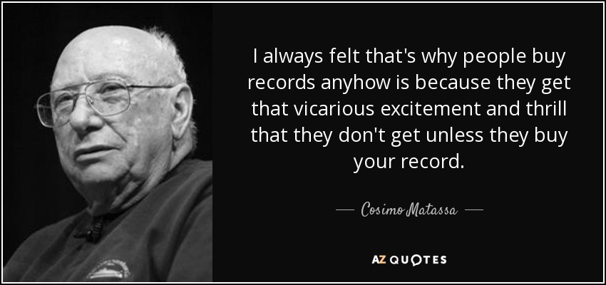 I always felt that's why people buy records anyhow is because they get that vicarious excitement and thrill that they don't get unless they buy your record. - Cosimo Matassa