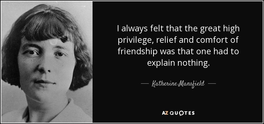 I always felt that the great high privilege, relief and comfort of friendship was that one had to explain nothing. - Katherine Mansfield