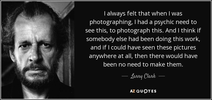 I always felt that when I was photographing, I had a psychic need to see this, to photograph this. And I think if somebody else had been doing this work, and if I could have seen these pictures anywhere at all, then there would have been no need to make them. - Larry Clark