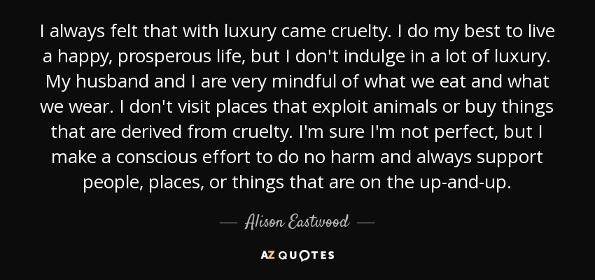 I always felt that with luxury came cruelty. I do my best to live a happy, prosperous life, but I don't indulge in a lot of luxury. My husband and I are very mindful of what we eat and what we wear. I don't visit places that exploit animals or buy things that are derived from cruelty. I'm sure I'm not perfect, but I make a conscious effort to do no harm and always support people, places, or things that are on the up-and-up. - Alison Eastwood