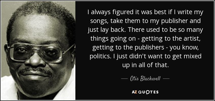 I always figured it was best if I write my songs, take them to my publisher and just lay back. There used to be so many things going on - getting to the artist, getting to the publishers - you know, politics. I just didn't want to get mixed up in all of that. - Otis Blackwell