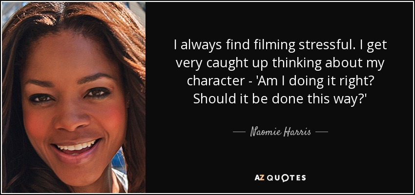 I always find filming stressful. I get very caught up thinking about my character - 'Am I doing it right? Should it be done this way?' - Naomie Harris