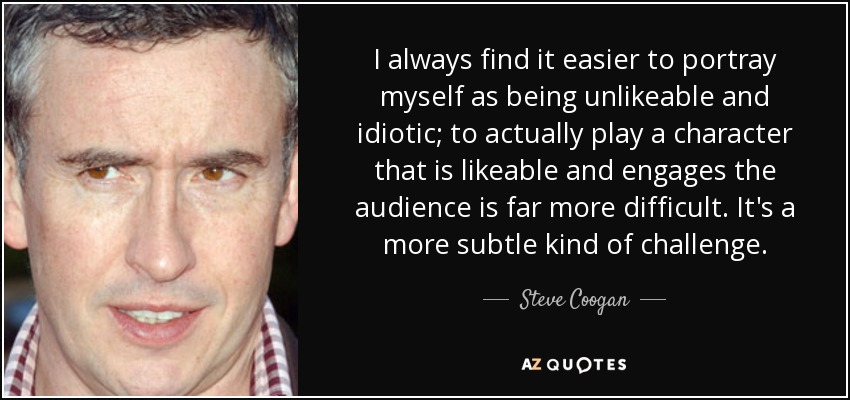 I always find it easier to portray myself as being unlikeable and idiotic; to actually play a character that is likeable and engages the audience is far more difficult. It's a more subtle kind of challenge. - Steve Coogan