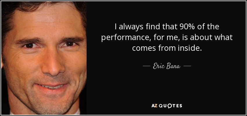 I always find that 90% of the performance, for me, is about what comes from inside. - Eric Bana