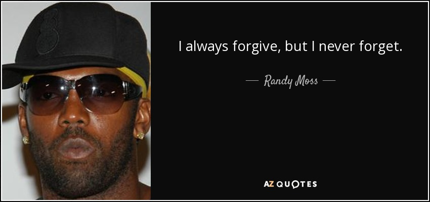 I always forgive, but I never forget. - Randy Moss