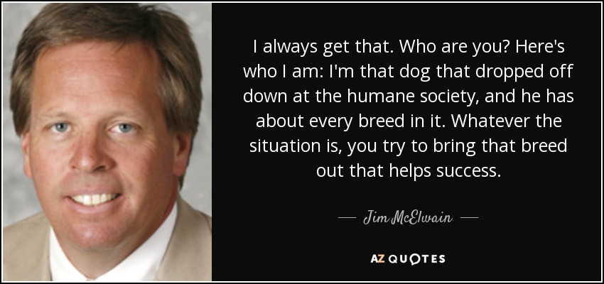 I always get that. Who are you? Here's who I am: I'm that dog that dropped off down at the humane society, and he has about every breed in it. Whatever the situation is, you try to bring that breed out that helps success. - Jim McElwain