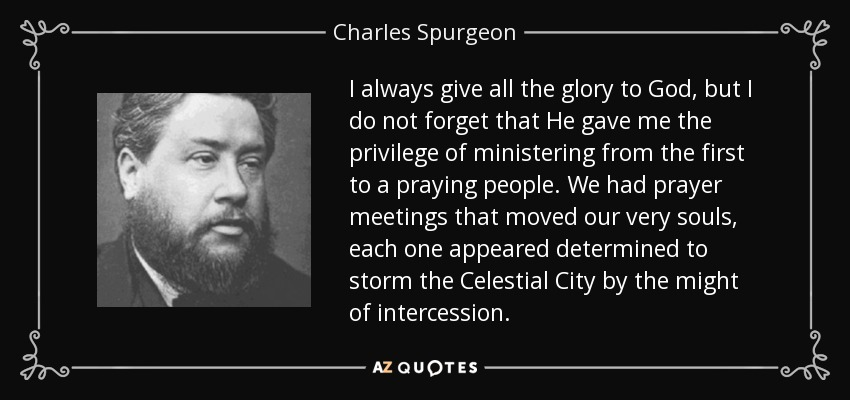I always give all the glory to God, but I do not forget that He gave me the privilege of ministering from the first to a praying people. We had prayer meetings that moved our very souls, each one appeared determined to storm the Celestial City by the might of intercession. - Charles Spurgeon
