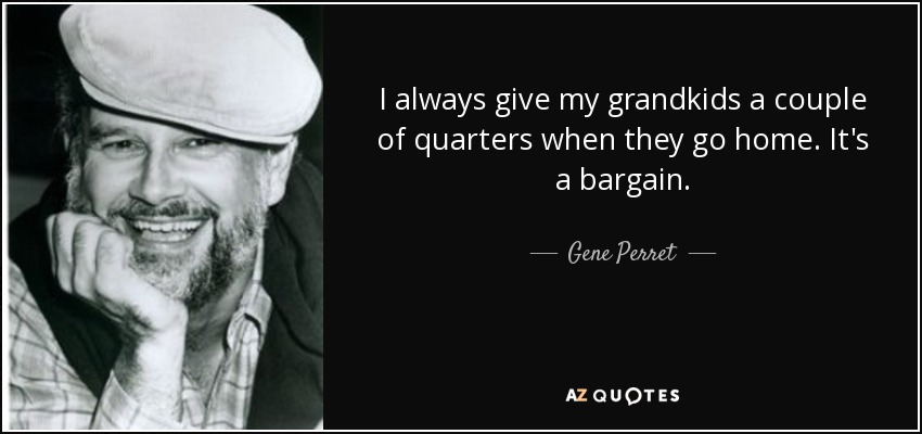 I always give my grandkids a couple of quarters when they go home. It's a bargain. - Gene Perret