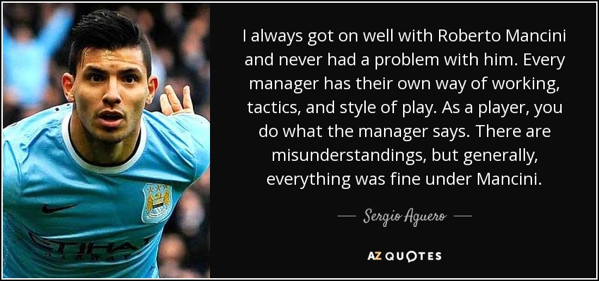 I always got on well with Roberto Mancini and never had a problem with him. Every manager has their own way of working, tactics, and style of play. As a player, you do what the manager says. There are misunderstandings, but generally, everything was fine under Mancini. - Sergio Aguero