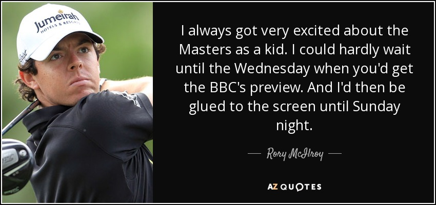I always got very excited about the Masters as a kid. I could hardly wait until the Wednesday when you'd get the BBC's preview. And I'd then be glued to the screen until Sunday night. - Rory McIlroy