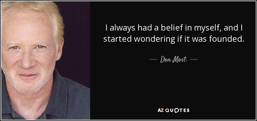 I always had a belief in myself, and I started wondering if it was founded. - Don Most
