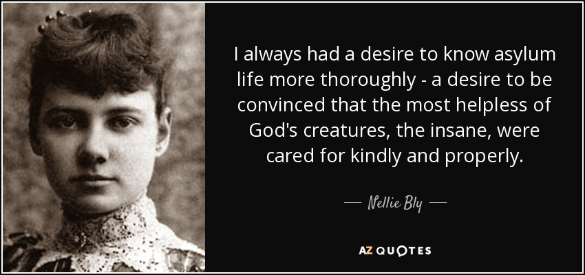 I always had a desire to know asylum life more thoroughly - a desire to be convinced that the most helpless of God's creatures, the insane, were cared for kindly and properly. - Nellie Bly