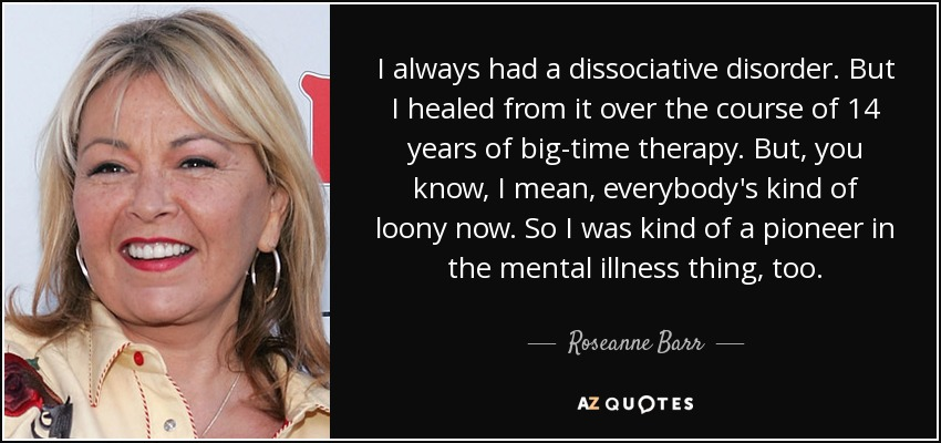 I always had a dissociative disorder. But I healed from it over the course of 14 years of big-time therapy. But, you know, I mean, everybody's kind of loony now. So I was kind of a pioneer in the mental illness thing, too. - Roseanne Barr