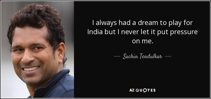 I always had a dream to play for India but I never let it put pressure on me. - Sachin Tendulkar