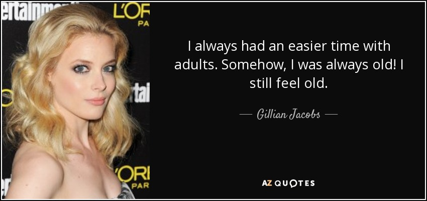 I always had an easier time with adults. Somehow, I was always old! I still feel old. - Gillian Jacobs