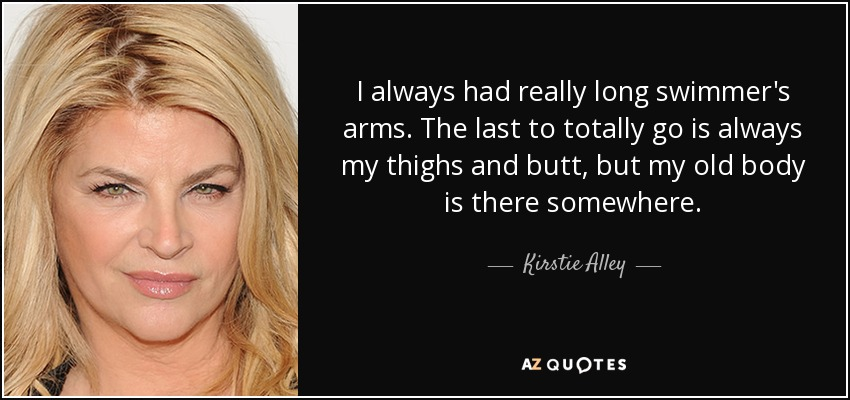I always had really long swimmer's arms. The last to totally go is always my thighs and butt, but my old body is there somewhere. - Kirstie Alley