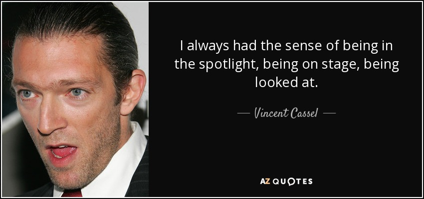 I always had the sense of being in the spotlight, being on stage, being looked at. - Vincent Cassel