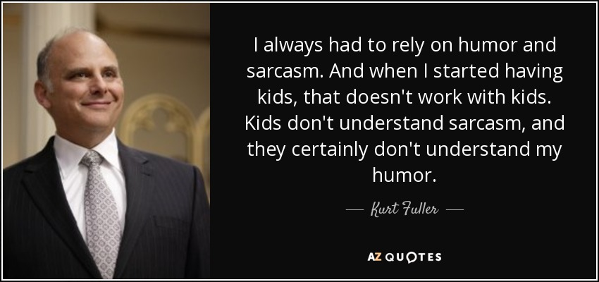 I always had to rely on humor and sarcasm. And when I started having kids, that doesn't work with kids. Kids don't understand sarcasm, and they certainly don't understand my humor. - Kurt Fuller