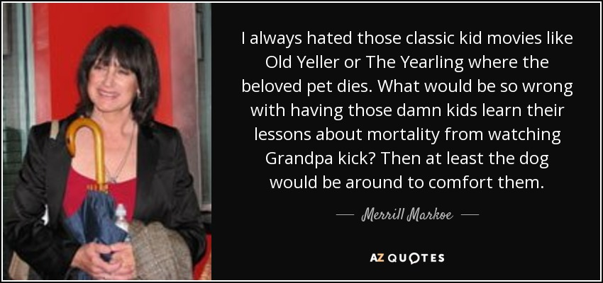 I always hated those classic kid movies like Old Yeller or The Yearling where the beloved pet dies. What would be so wrong with having those damn kids learn their lessons about mortality from watching Grandpa kick? Then at least the dog would be around to comfort them. - Merrill Markoe