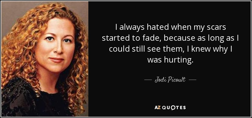 I always hated when my scars started to fade, because as long as I could still see them, I knew why I was hurting. - Jodi Picoult