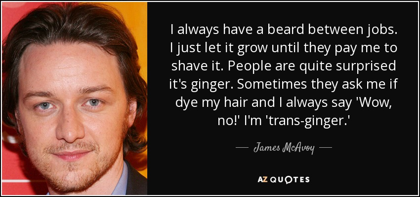 I always have a beard between jobs. I just let it grow until they pay me to shave it. People are quite surprised it's ginger. Sometimes they ask me if dye my hair and I always say 'Wow, no!' I'm 'trans-ginger.' - James McAvoy