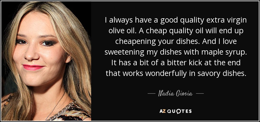 I always have a good quality extra virgin olive oil. A cheap quality oil will end up cheapening your dishes. And I love sweetening my dishes with maple syrup. It has a bit of a bitter kick at the end that works wonderfully in savory dishes. - Nadia Giosia