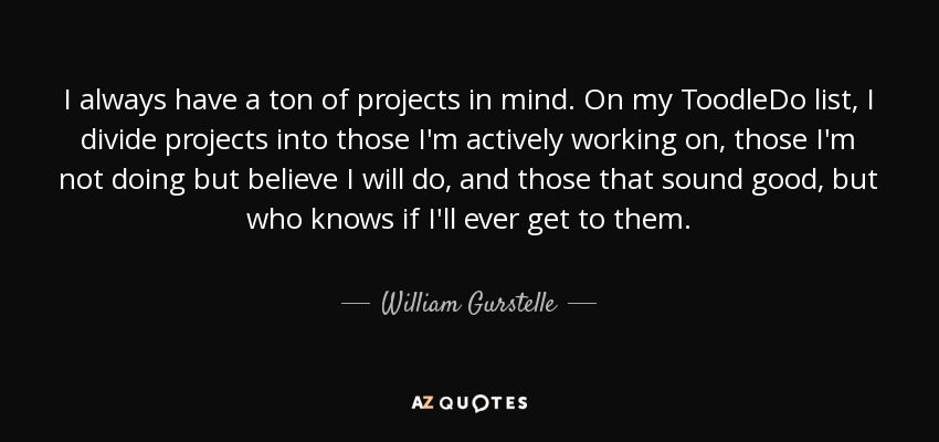 I always have a ton of projects in mind. On my ToodleDo list, I divide projects into those I'm actively working on, those I'm not doing but believe I will do, and those that sound good, but who knows if I'll ever get to them. - William Gurstelle