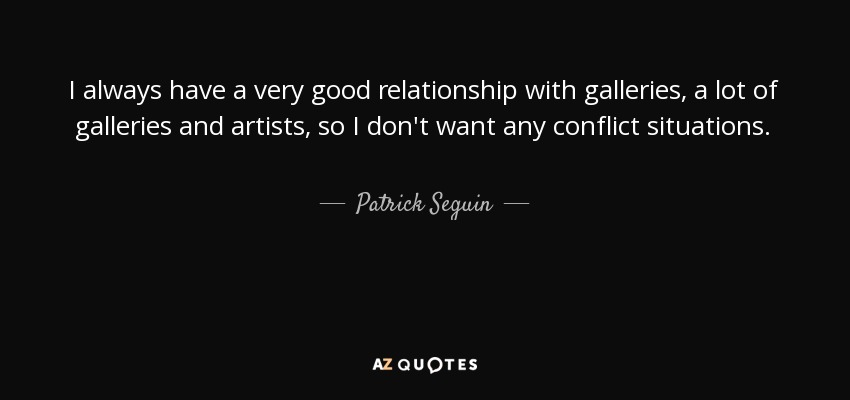 I always have a very good relationship with galleries, a lot of galleries and artists, so I don't want any conflict situations. - Patrick Seguin