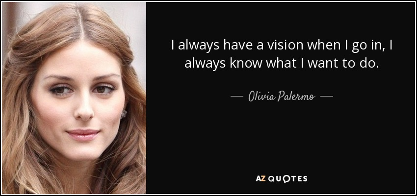 I always have a vision when I go in, I always know what I want to do. - Olivia Palermo
