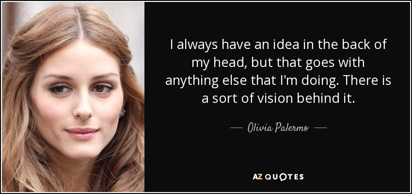 I always have an idea in the back of my head, but that goes with anything else that I'm doing. There is a sort of vision behind it. - Olivia Palermo