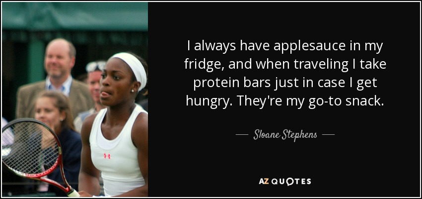 I always have applesauce in my fridge, and when traveling I take protein bars just in case I get hungry. They're my go-to snack. - Sloane Stephens
